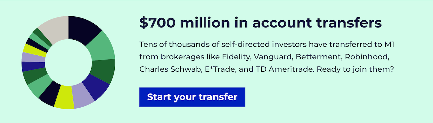 $700 million in account transfers. Tens of thousands of self-directed investors have transferred to M1 from brokerages like Fidelity, Vanguard, Betterment, Robinhood, Charles Schwab, E*Trade, and TD Ameritrade. Ready to join them?
