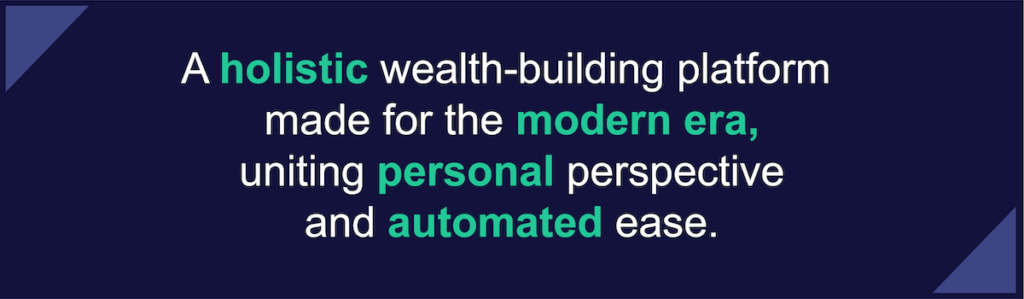 A holistic wealth-building platform made for the modern era, uniting personal perspective and automated ease.