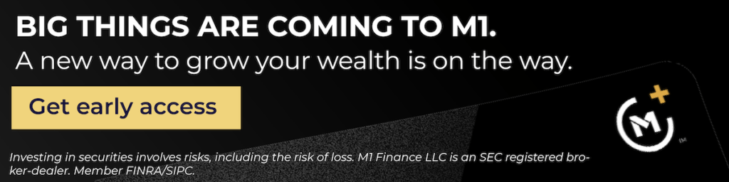 Big things are coming to M1. A new way to grow your wealth is on the way. Get early access.  Investing in securities involves risks, including the risk of loss. M1 Finance LLC is an SEC registered broker-dealer. Member FINRA/SIPC.
