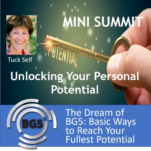 Tuck Self - The Dream of BG5: 5 Basic Ways to Reach Your Fullest Potential in Life, Career & Business - Mini Summit Part 1