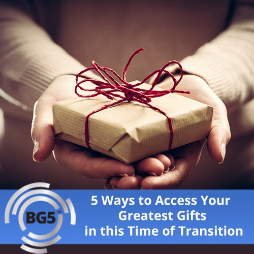 5 Ways to Access Your Greatest Gifts in this Time of Transition