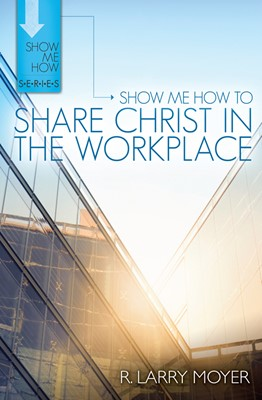 Show Me How to Share Christ in the Workplace
