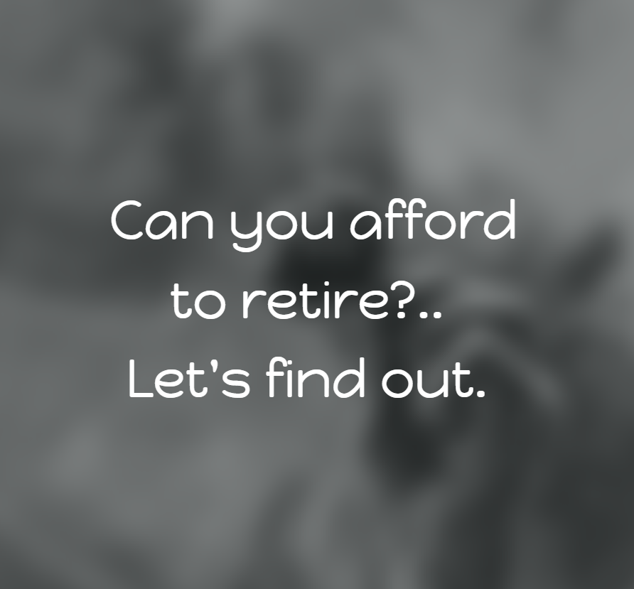Can you afford to retire? Let's find out.