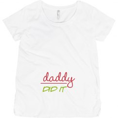 Daddy Did It Maternity Shirt