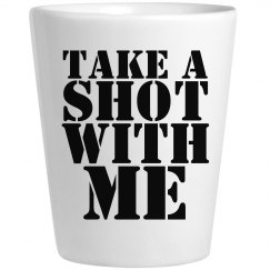 Take A Shot With Me Shot Glass