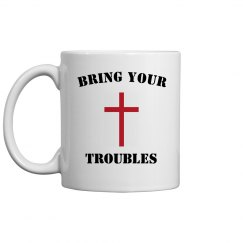 Bring your troubles