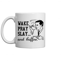 WAKE PRAY SLAY... and Coffee.