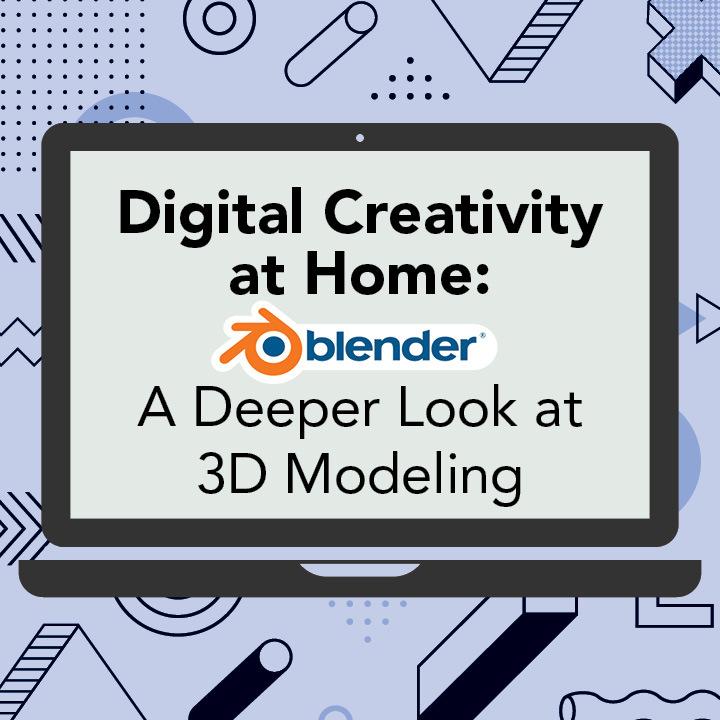 Digital Creativity at Home: Blender, A Deeper Look at 3D Modeling