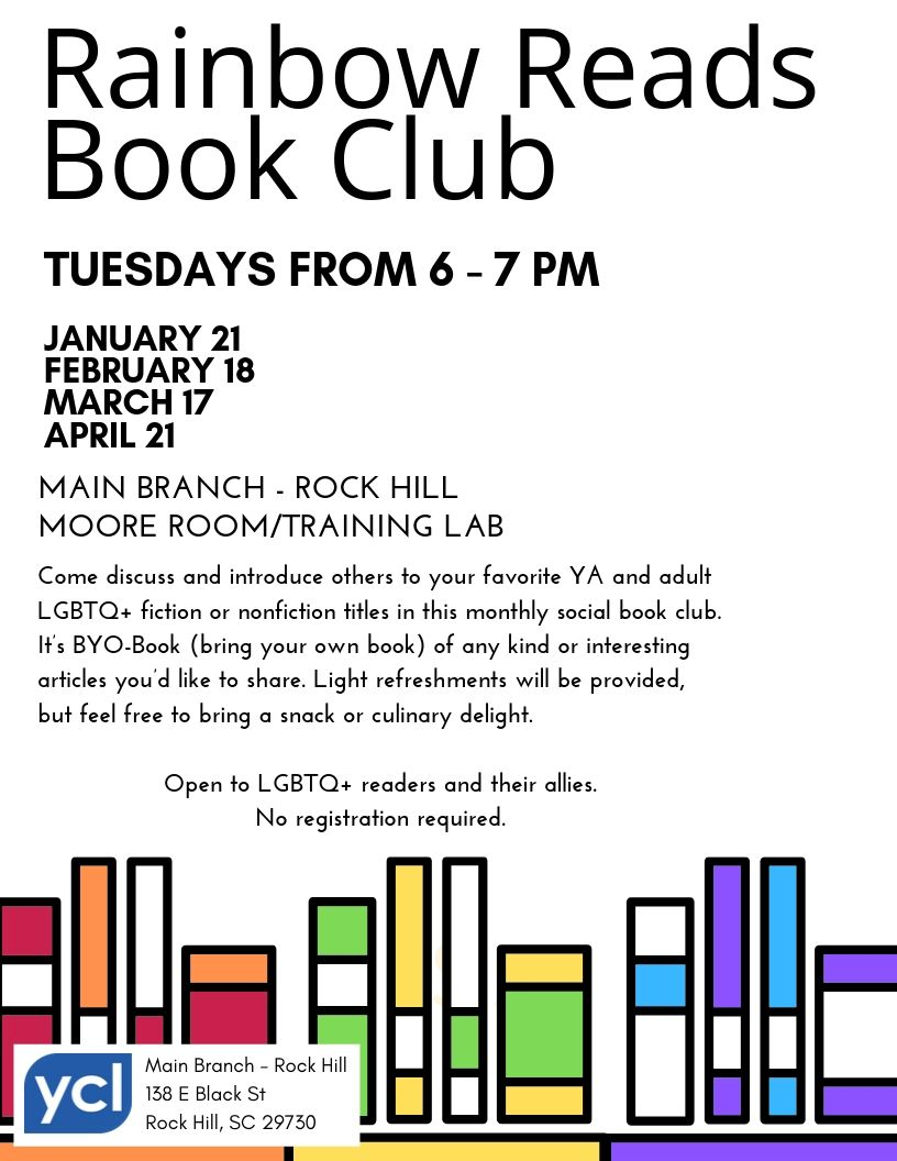 Rainbow Reads Book Club meets on the Third Tuesday of the month from 6 to 7 p.m. at the Main Branch in Rock Hill in the Moore Room on the first floor. Dates are January 21, February 18, March 17, and April 21. Open to LGBTQ+ readers and their allies. No registration required.