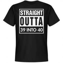 Straight outta 39 into 40 birthday shirt