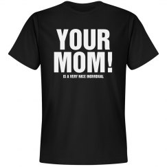 YOUR MOM! is nice