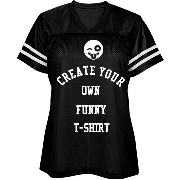 Create Your Own Ladies Funny T-Shirt