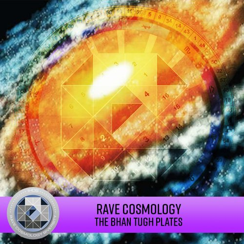 Rave Cosmology - The Bhan Tugh Plates