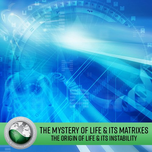 The Mystery of Life & its Matrixes: Lecture Series -  The Origin of Life and Its Instability