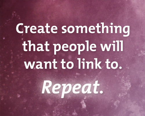 Create something that people will want to link to. Repeat.