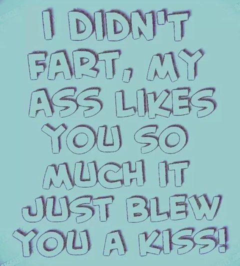 I Didn't Fart, My Ass Likes You So Much It Just Blew You A Kiss!