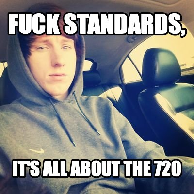 Fuck Standards, It's all about the 720
