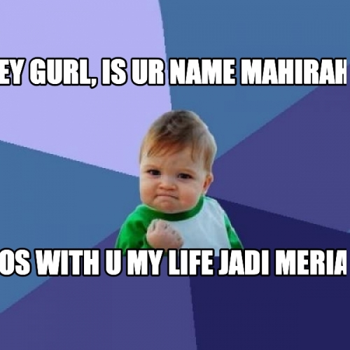 Hey gurl, is ur name mahirah? cos with u my life jadi meriah