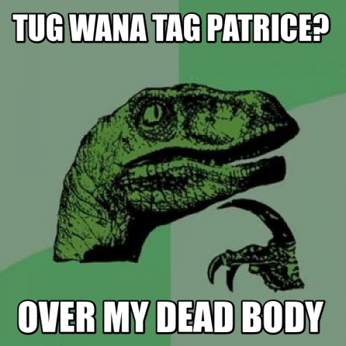 tug wana tag patrice? over my dead body