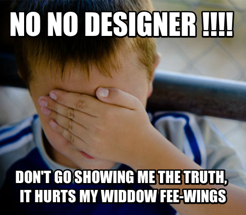 no no designer !!!! don't go showing me the Truth,  it hurts my widdow Fee-wings