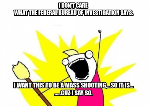 I don't care  what the Federal Bureau of Investigation says. I want this to be a mass shooting,...so it is... .....cuz i say so.