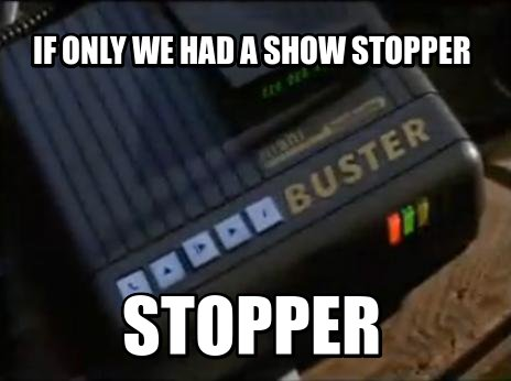 If only we had a show stopper stopper