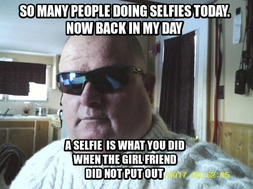 so many people doing selfies today. now back in my day a selfie  is what you did when the girl friend did not put out