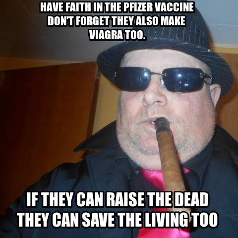 have faith in the pfizer vaccine don't forget they also make  viagra too. if they can raise the dead they can save the living too