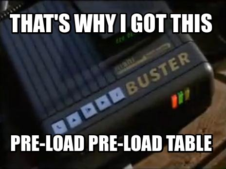 That's why I got this Pre-Load Pre-Load Table
