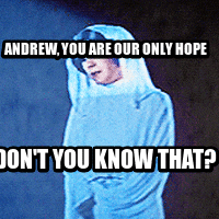 Andrew, you are our only hope Don't you know that?
