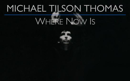 Michael Tilson Thomas: Where Now Is