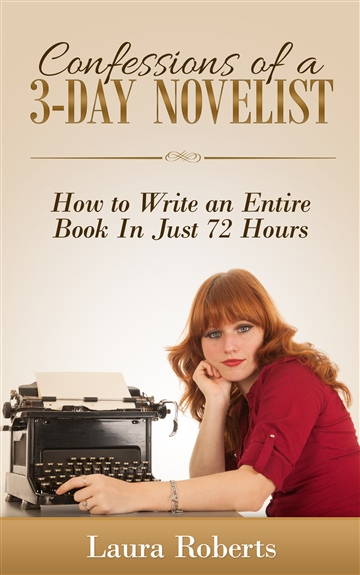 Laura Roberts : Confessions of a 3-Day Novelist: How to Write an Entire Book in Just 72 Hours