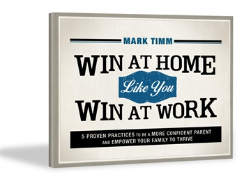 Mark Timm : Win at Home like You Win at Work:5 Proven Practices to Be a More Confident Parent and Empower Your Family to Thrive