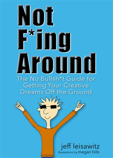 Not F*ing Around— The No Bullsh*t Guide for Getting Your Creative Dreams Off the Ground