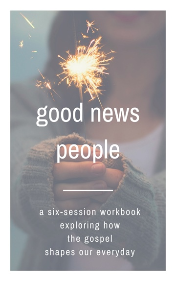Good News People - A Six Session Workbook Exploring How the Gospel Shapes Our Everyday by Robin Ham