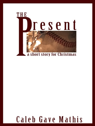 Caleb Gave Mathis : The Present: A Short Story for Christmas