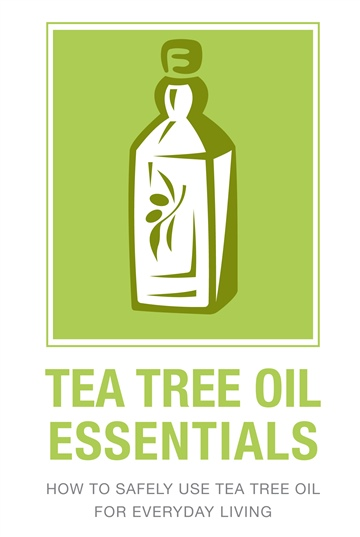 Tea Tree Oil Essentials: How to Safely Use Tea Tree Oil for Everyday living by Ann Timm