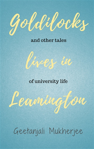 Geetanjali Mukherjee : Goldilocks Lives in Leamington: and other tales of university life