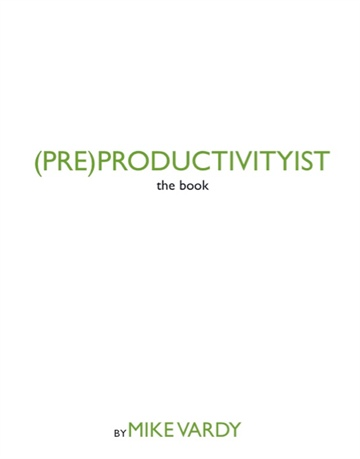 (PRE)PRODUCTIVITYIST: the book by Mike Vardy