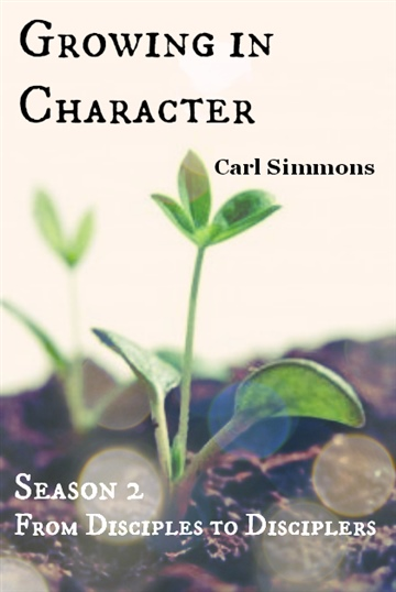 Growing in Character (Season 2, From Disciples to Disciplers) by Carl Simmons