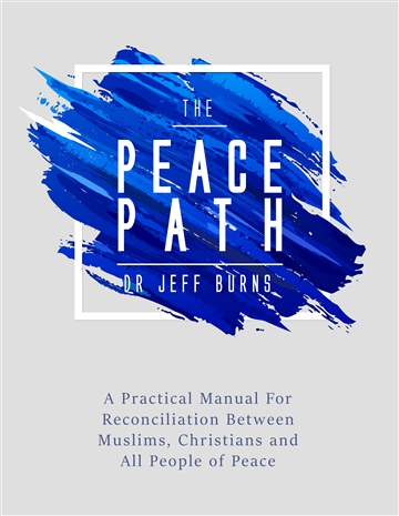The PEACE PATH: A Practical Manual For Reconciliation Between Muslims, Christians And All People of Peace by Jeffrey Burns
