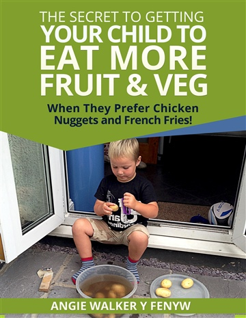 Angie Walker y Fenyw : The Secret To Getting Your Children To Eat More Fruit & Veg When They Prefer Chicken Nuggets and Fries!