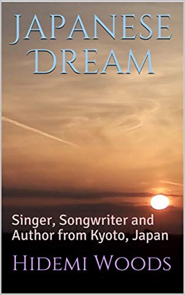 Japanese Dream: Singer, Songwriter and Author from Kyoto, Japan by Hidemi Woods