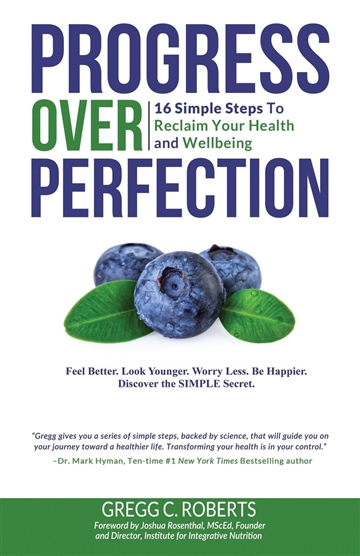 Gregg C. Roberts : Progress Over Perfection: 16 Simple Steps to Reclaim Your Health and Wellbeing