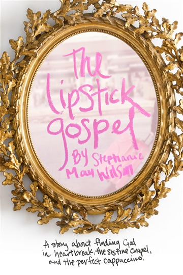 The Lipstick Gospel: A story about finding God in heartbreak, the Sistine Chapel, and the perfect cappuccino.