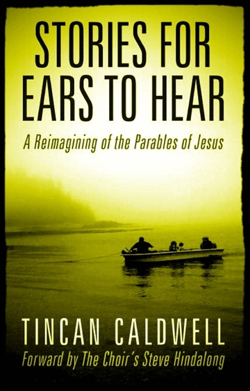Stories For Ears To Hear: Jesus' Parables Retold by Tin Can Caldwell