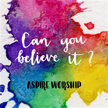 Aspire Worship : Can You Believe It – Single