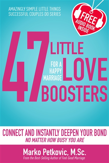Marko Petkovic : 47 Little Love Boosters For a Happy Marriage: Amazingly Simple Little Things Successful Couples Do - Connect and Instantly Deepen Your Bond No Matter How Busy You Are