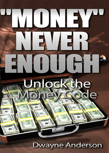Dwayne Anderson : Money Never Enough- Unlock  the Money Wealth Code
