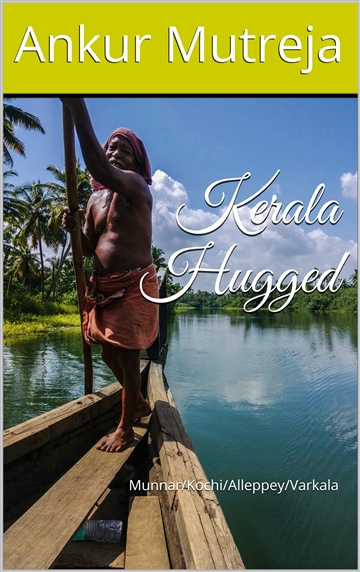 Kerala Hugged: A Travelogue (Munnar/Kochi/Alleppey/Varkala) by Ankur Mutreja
